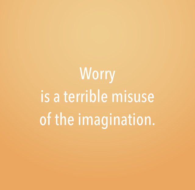 Worry  is a terrible misuse  of the imagination.