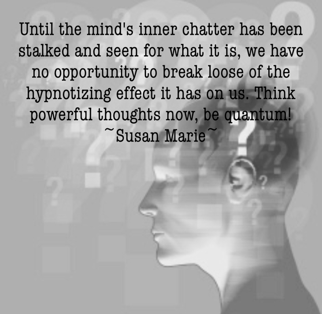 Until the mind's inner chatter has been stalked and seen for what it is, we have no opportunity to break loose of the hypnotizing effect it has on us. Think powerful thoughts now, be quantum! ~Susan Marie~