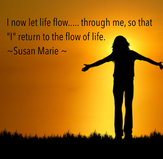 "I now let life flow..... through me, so that ""I"" return to the flow of life. ~Susan Marie ~"