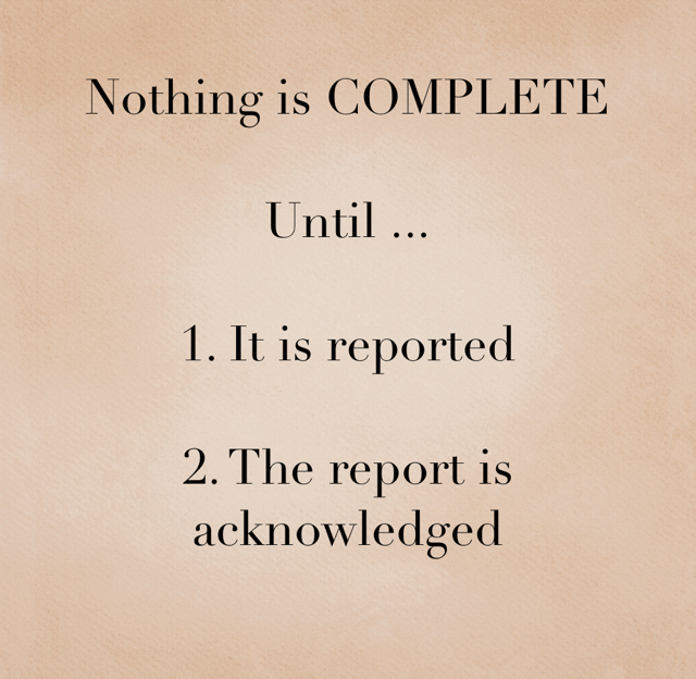 Nothing is COMPLETE Until ... 1. It is reported 2. The report is acknowledged