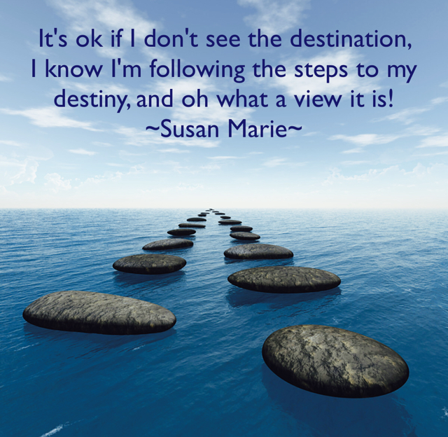 It's ok if I don't see the destination,      I know I'm following the steps to my destiny, and oh what a view it is! ~Susan Marie~