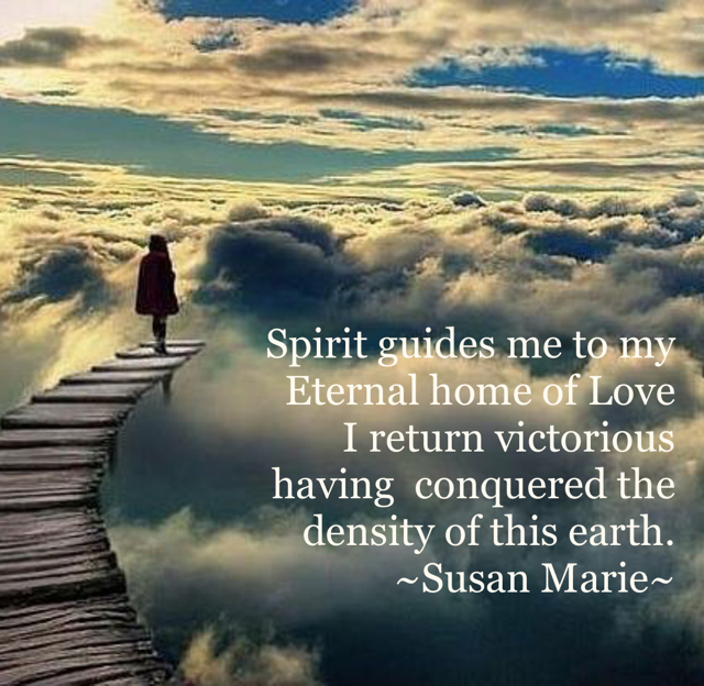 Spirit guides me to my Eternal home of Love I return victorious having  conquered the   density of this earth.  ~Susan Marie~