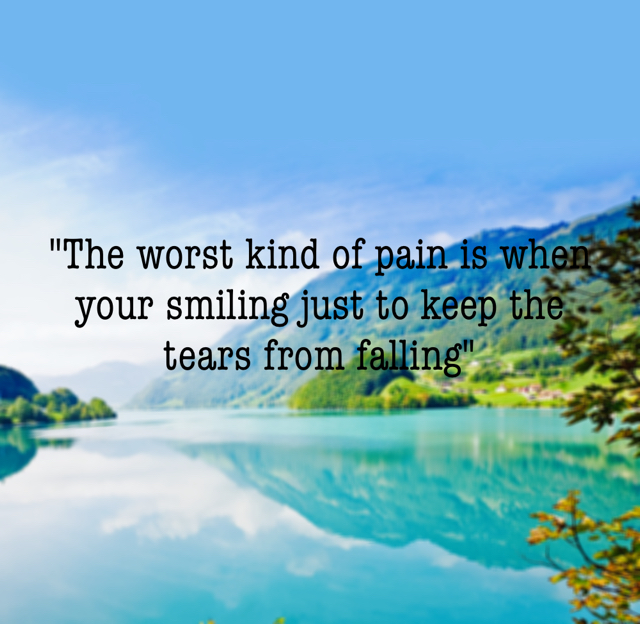 """The worst kind of pain is when your smiling just to keep the tears from falling"""