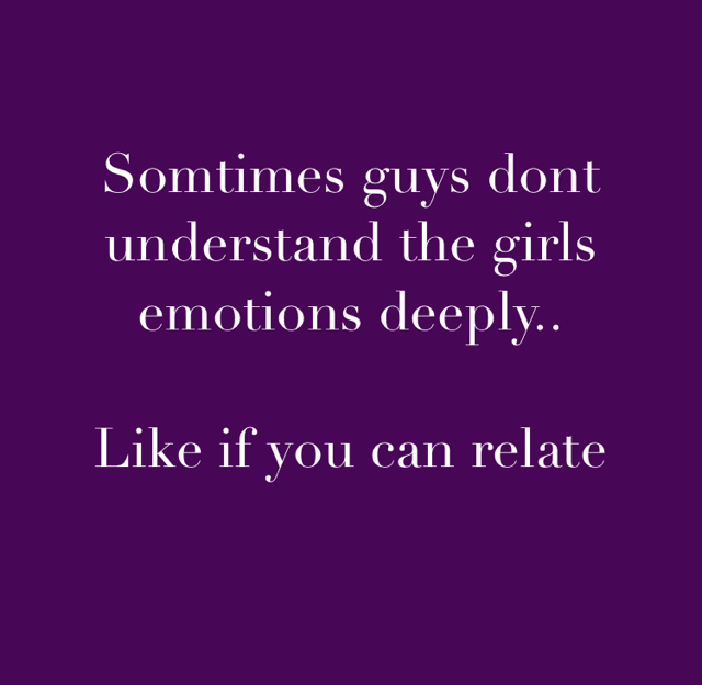 Somtimes guys dont understand the girls emotions deeply.. Like if you can relate