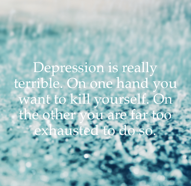 Depression is really terrible. On one hand you want to kill yourself. On the other you are far too exhausted to do so.