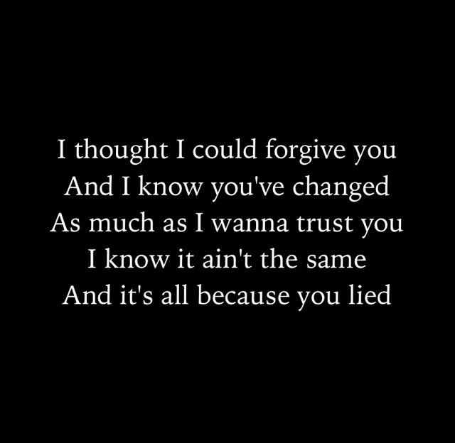 I thought I could forgive you And I know you've changed As much as I wanna trust you I know it ain't the same And it's all because you lied