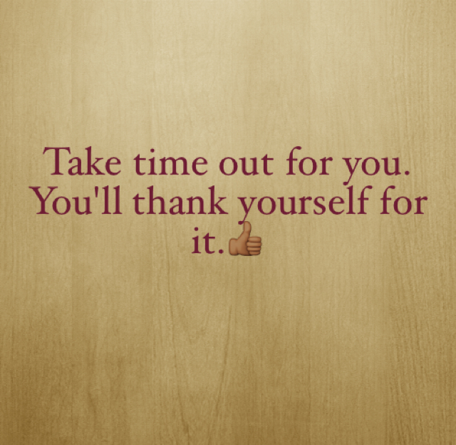 Take time out for you.  You'll thank yourself for it.👍🏾
