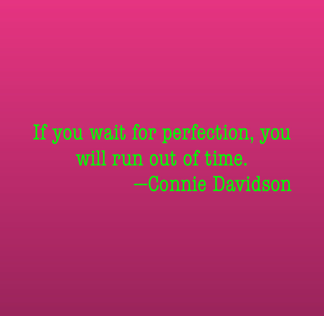 If you wait for perfection, you will run out of time.                   ---Connie Davidson