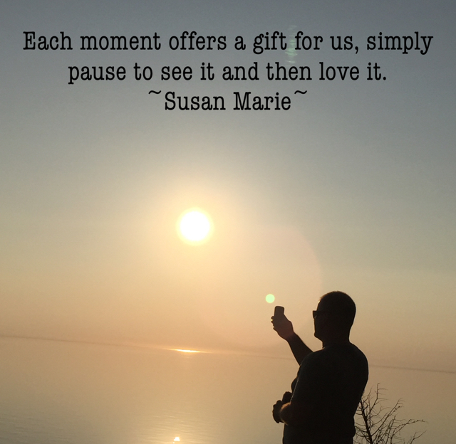 Each moment offers a gift for us, simply pause to see it and then love it.  ~Susan Marie~