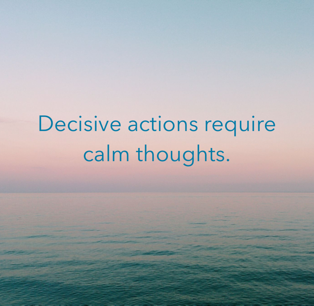 Decisive actions require calm thoughts.