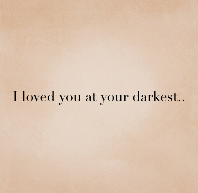 I loved you at your darkest..