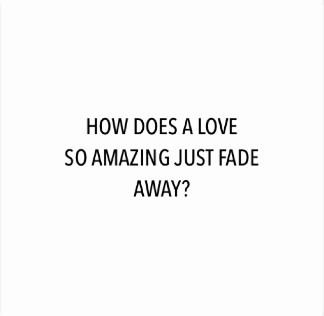 HOW DOES A LOVE SO AMAZING JUST FADE  AWAY?