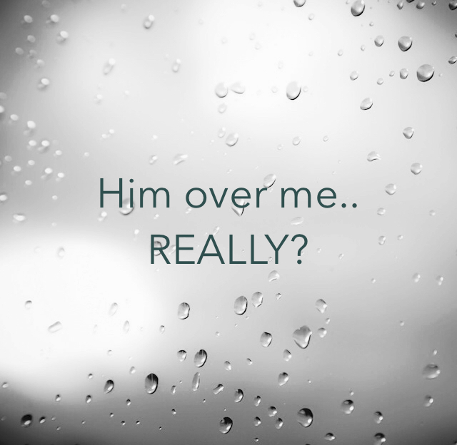 Him over me.. REALLY?