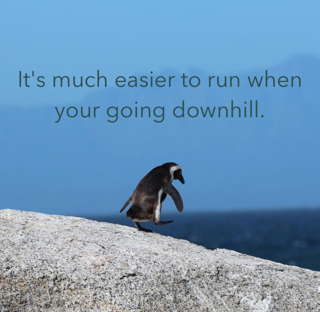 It's much easier to run when your going downhill.