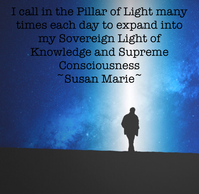 I call in the Pillar of Light many times each day to expand into my Sovereign Light of Knowledge and Supreme Consciousness  ~Susan Marie~