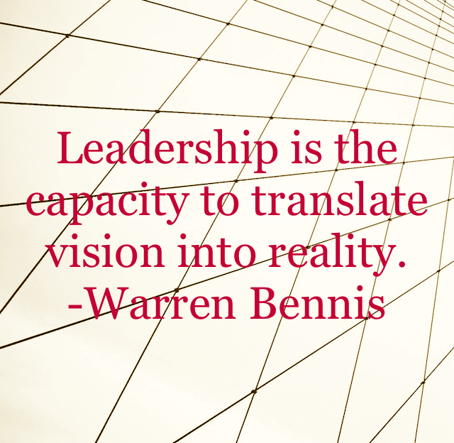 Leadership is the capacity to translate vision into reality. -Warren Bennis