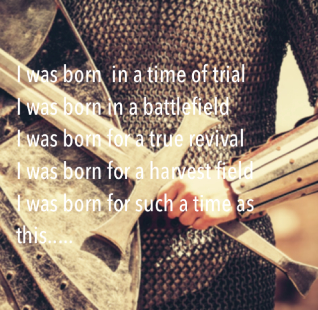 I was born  in a time of trial I was born in a battlefield I was born for a true revival I was born for a harvest field I was born for such a time as this.....