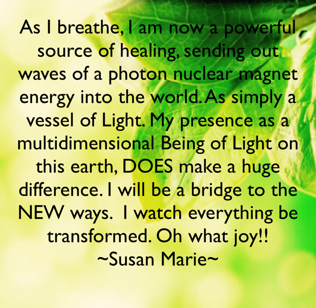 As I breathe, I am now a powerful source of healing, sending out waves of a photon nuclear magnet energy into the world. As simply a vessel of Light. My presence as a multidimensional Being of Light on this earth, DOES make a huge difference. I will be a bridge to the NEW ways.  I watch everything be transformed. Oh what joy!! ~Susan Marie~