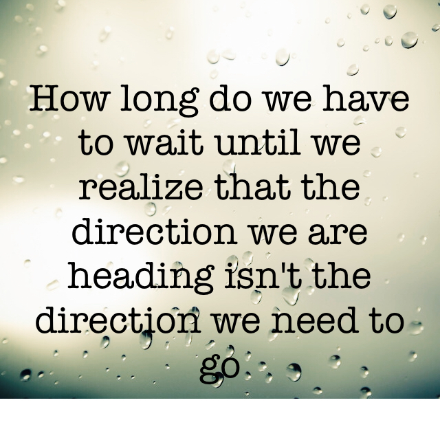 How long do we have to wait until we realize that the direction we are heading isn't the direction we need to go