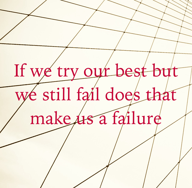 If we try our best but we still fail does that make us a failure