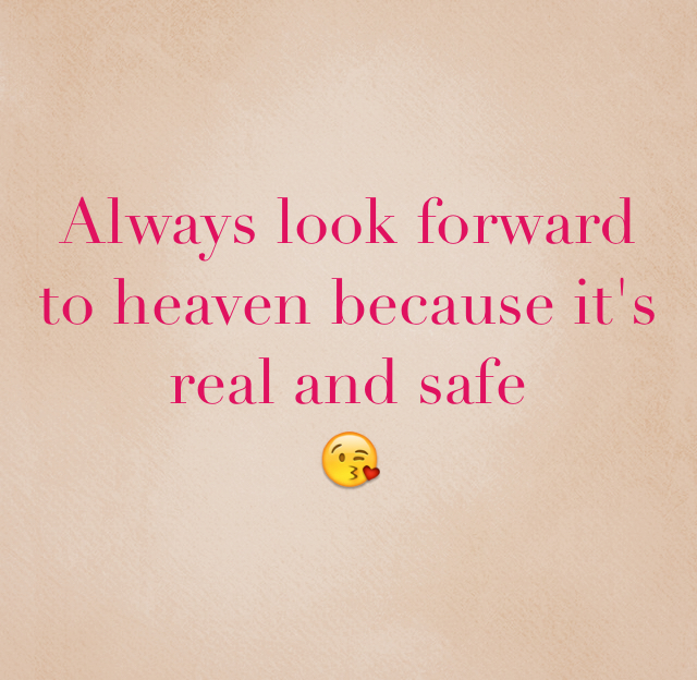 Always look forward to heaven because it's real and safe 😘