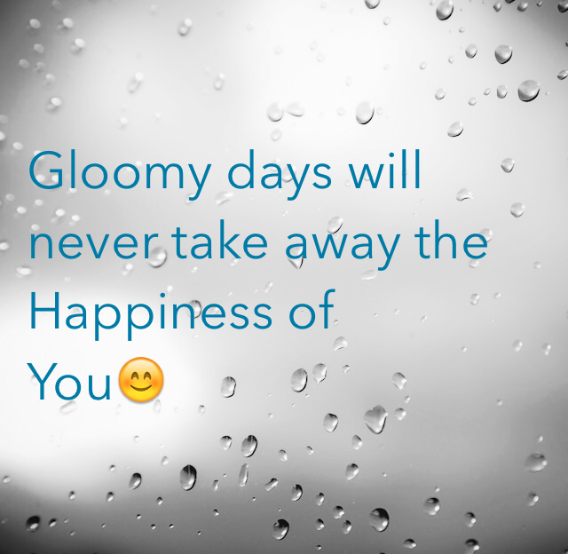 Gloomy days will never take away the Happiness of  You😊