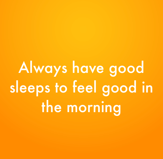 Always have good sleeps to feel good in the morning