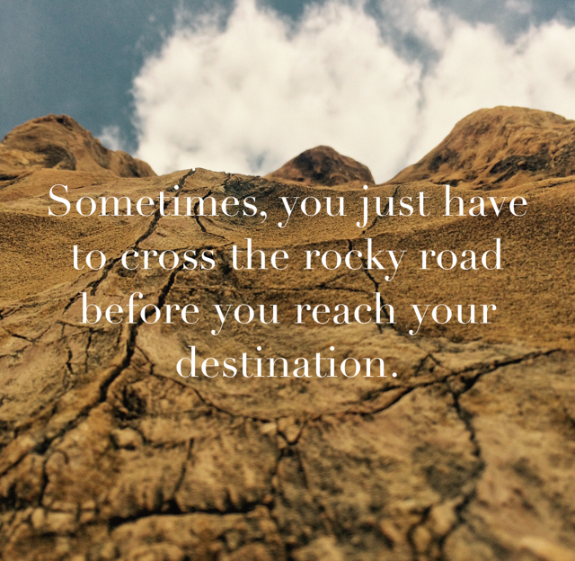 Sometimes, you just have to cross the rocky road before you reach your destination.