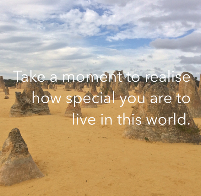 Take a moment to realise how special you are to live in this world.