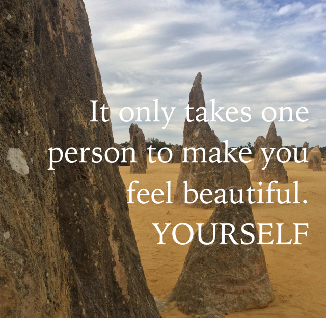 It only takes one person to make you feel beautiful. YOURSELF