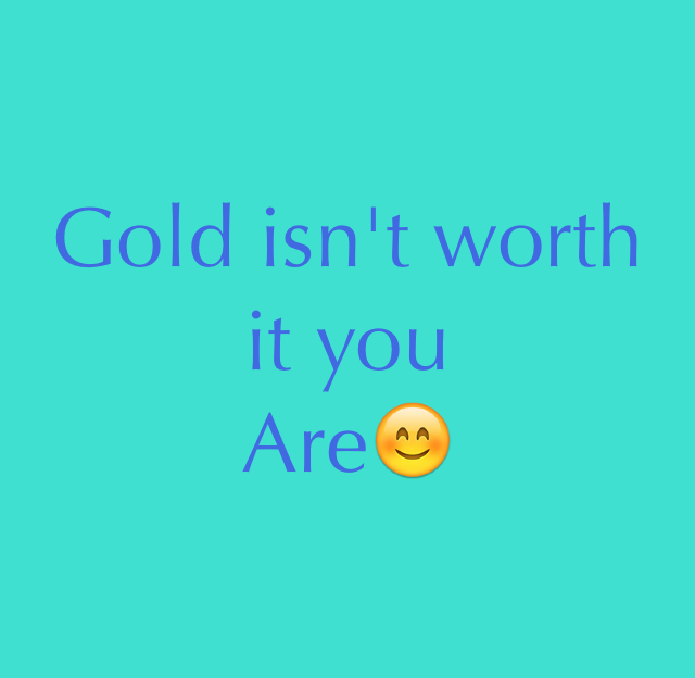Gold isn't worth it you Are😊