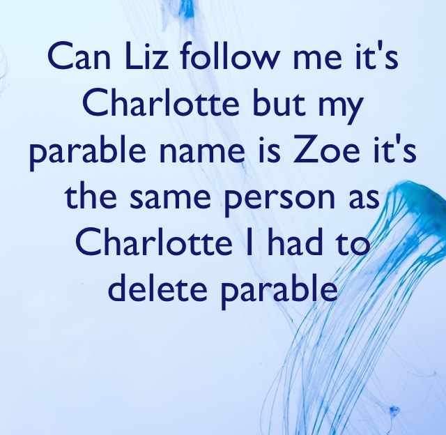 Can Liz follow me it's Charlotte but my parable name is Zoe it's the same person as Charlotte I had to delete parable