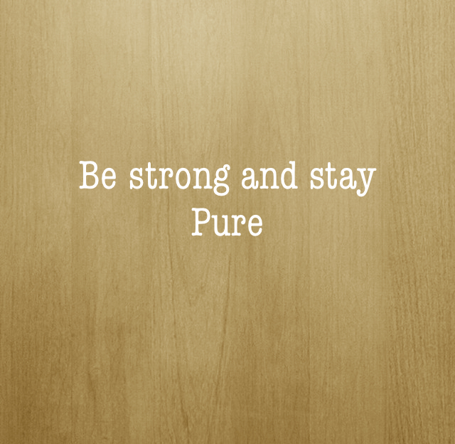 Be strong and stay  Pure