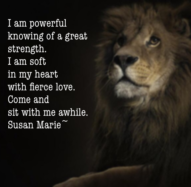 I am powerful  knowing of a great  strength.  I am soft  in my heart  with fierce love.   Come and  sit with me awhile.  Susan Marie~