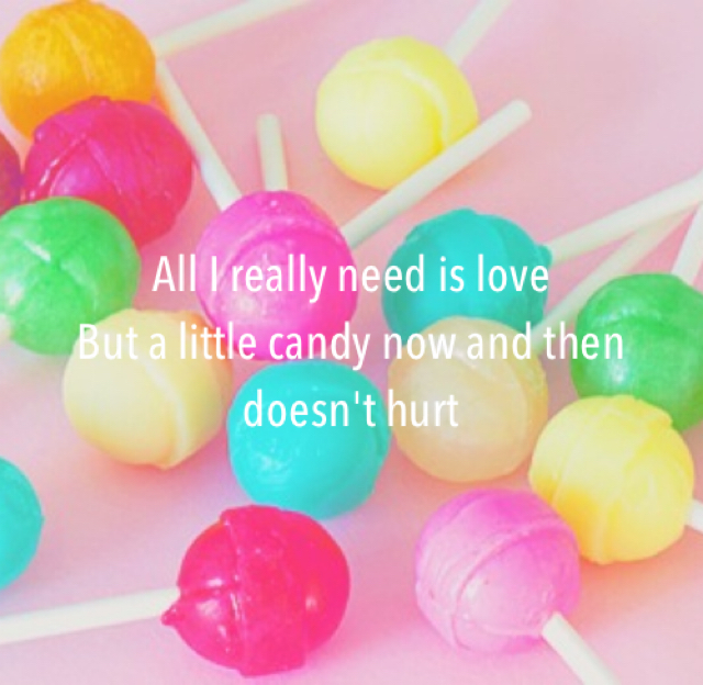 All I really need is love But a little candy now and then doesn't hurt