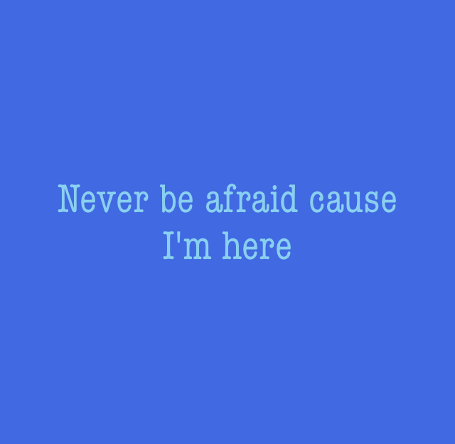 Never be afraid cause  I'm here