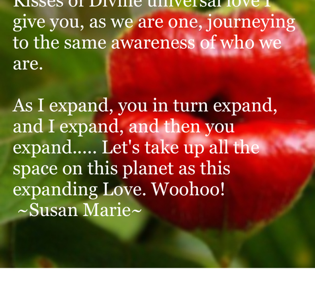 Kisses of Divine universal love I give you, as we are one, journeying to the same awareness of who we are.  As I expand, you in turn expand, and I expand, and then you expand..... Let's take up all the space on this planet as this expanding Love. Woohoo!  ~Susan Marie~
