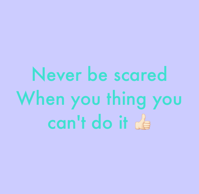 Never be scared  When you thing you can't do it 👍🏻