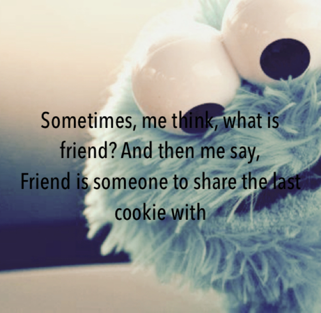 Sometimes, me think, what is friend? And then me say, Friend is someone to share the last cookie with