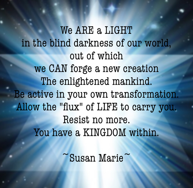 "We ARE a LIGHT  in the blind darkness of our world,  out of which  we CAN forge a new creation  The enlightened mankind.  Be active in your own transformation.  Allow the ""flux"" of LIFE to carry you.  Resist no more.  You have a KINGDOM within.  ~Susan Marie~"