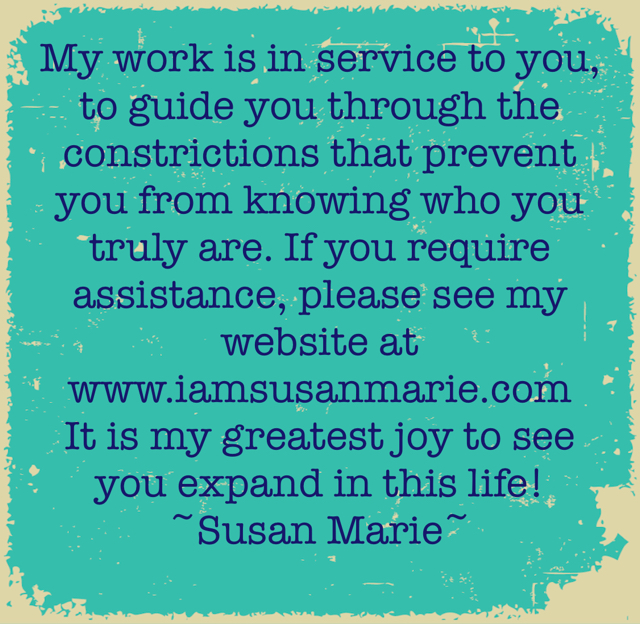 My work is in service to you, to guide you through the constrictions that prevent you from knowing who you truly are. If you require assistance, please see my website at www.iamsusanmarie.com It is my greatest joy to see you expand in this life!         ~Susan Marie~