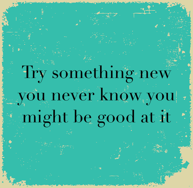 Try something new you never know you might be good at it