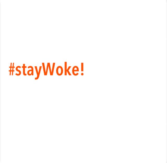 #stayWoke!