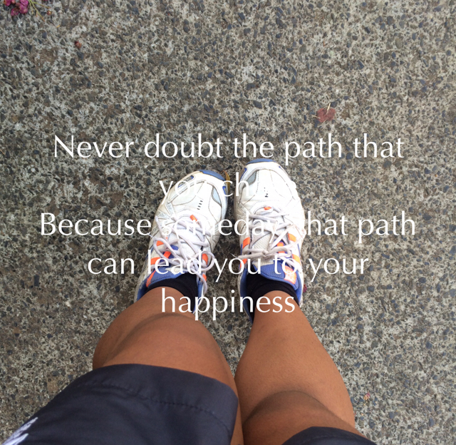 Never doubt the path that you chose Because someday, that path can lead you to your happiness