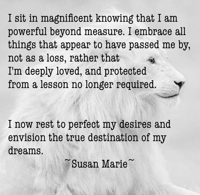 I sit in magnificent knowing that I am powerful beyond measure. I embrace all things that appear to have passed me by, not as a loss, rather that  I'm deeply loved, and protected  from a lesson no longer required.  I now rest to perfect my desires and envision the true destination of my dreams.                     ~Susan Marie~
