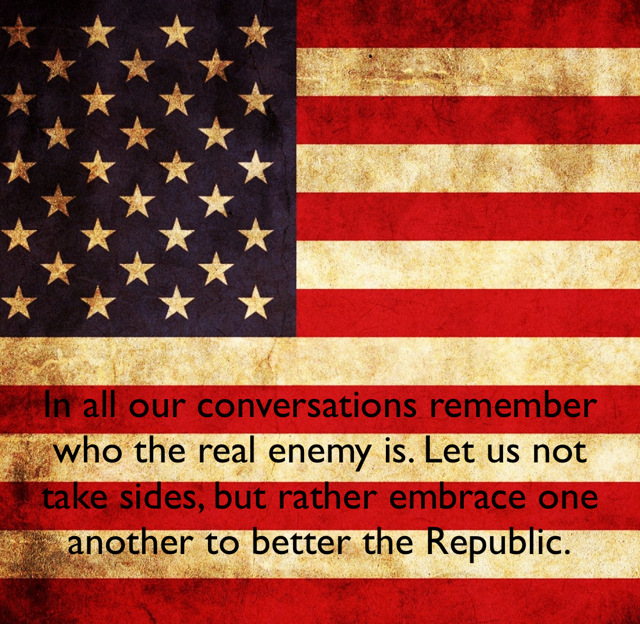 In all our conversations remember who the real enemy is. Let us not take sides, but rather embrace one another to better the Republic.