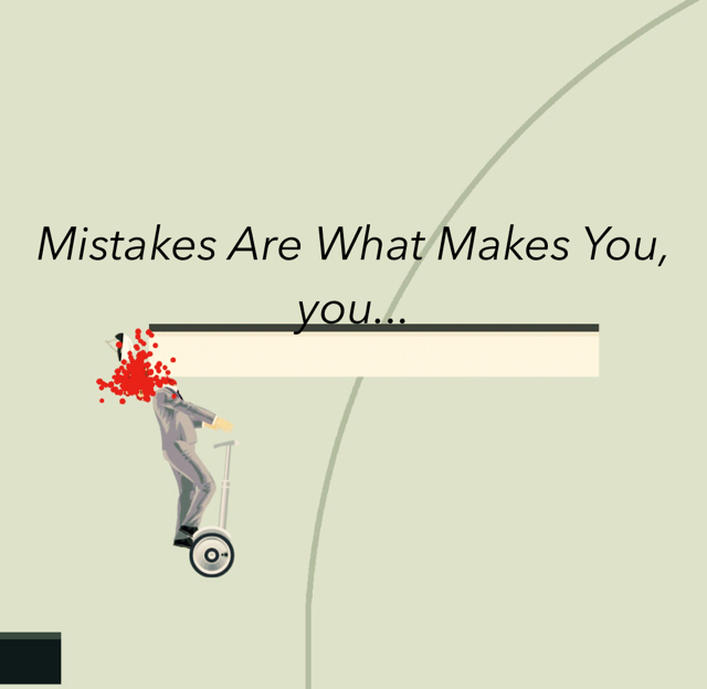 Mistakes Are What Makes You, you...