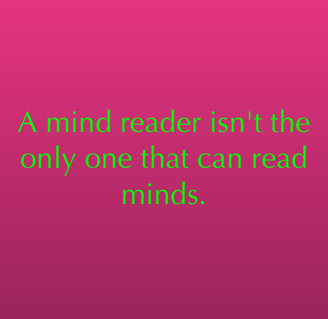 A mind reader isn't the only one that can read minds.