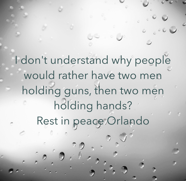 I don't understand why people would rather have two men holding guns, then two men holding hands?  Rest in peace Orlando