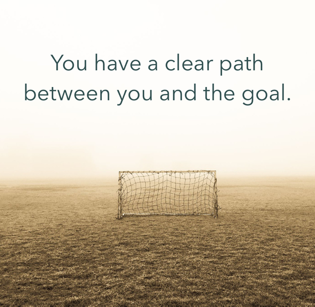 You have a clear path between you and the goal.